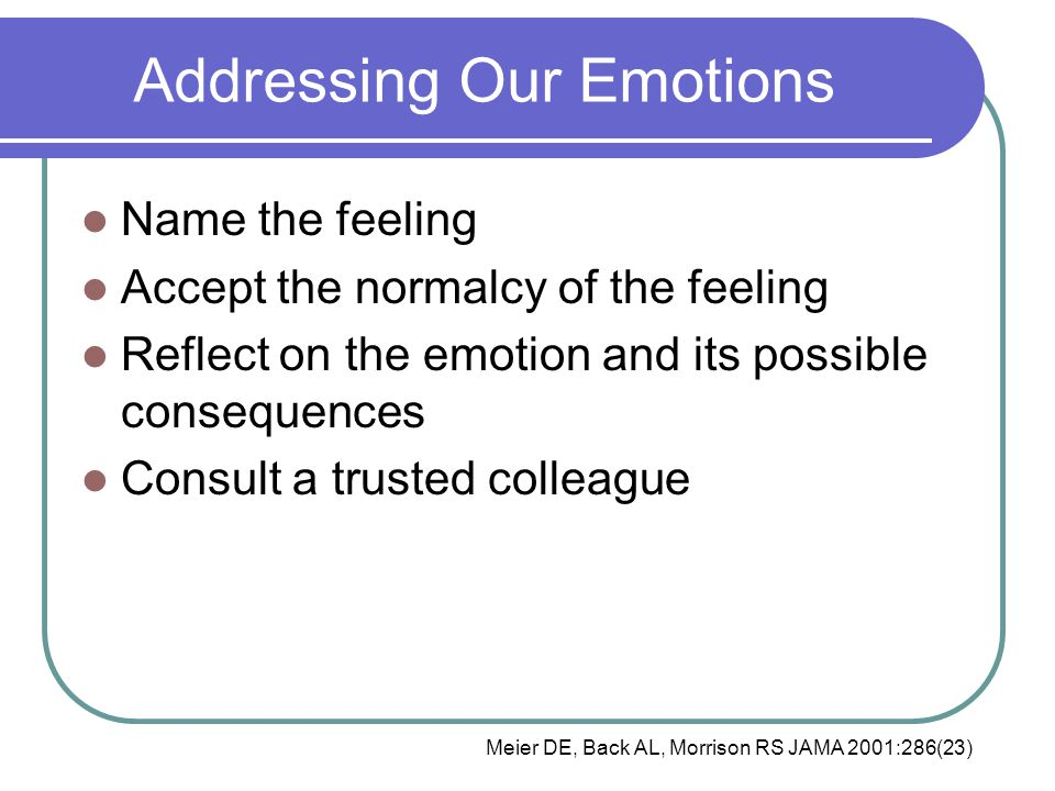 Addressing Our Emotions Name the feeling Accept the normalcy of the feeling Reflect on the emotion and its possible consequences Consult a trusted colleague Meier DE, Back AL, Morrison RS JAMA 2001:286(23)