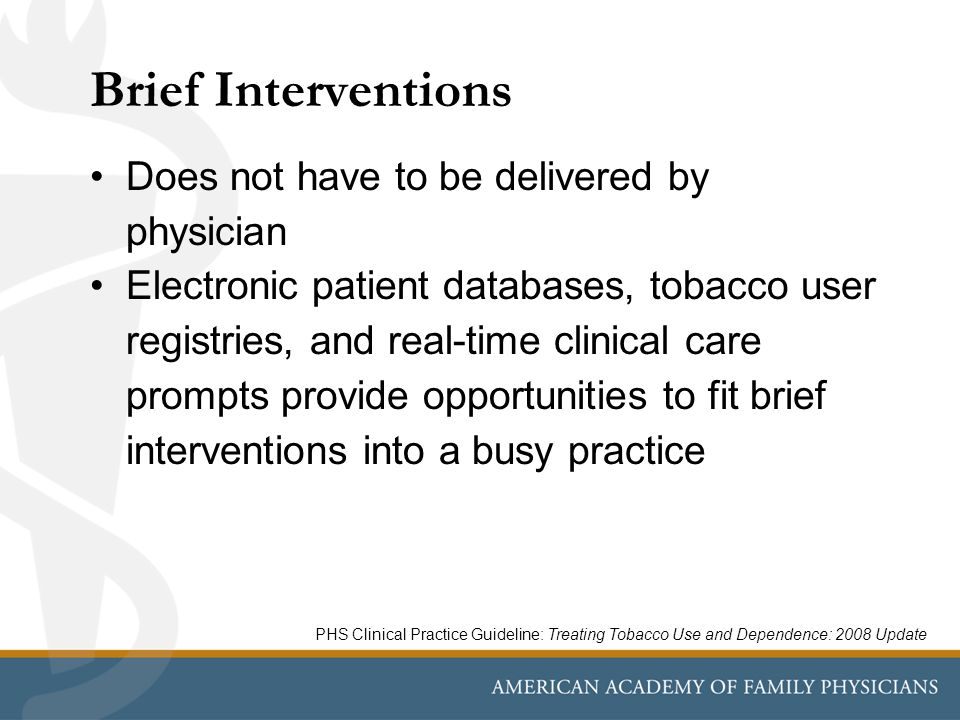 Brief Interventions Does not have to be delivered by physician Electronic patient databases, tobacco user registries, and real-time clinical care prompts provide opportunities to fit brief interventions into a busy practice PHS Clinical Practice Guideline: Treating Tobacco Use and Dependence: 2008 Update