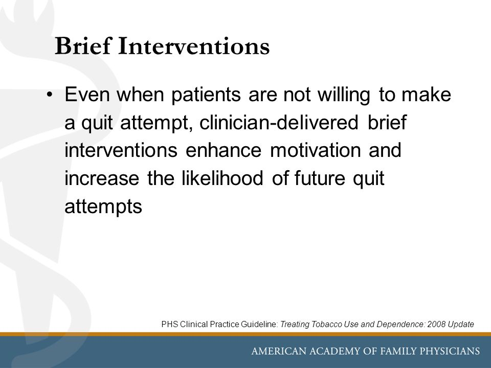 Brief Interventions Even when patients are not willing to make a quit attempt, clinician-delivered brief interventions enhance motivation and increase the likelihood of future quit attempts PHS Clinical Practice Guideline: Treating Tobacco Use and Dependence: 2008 Update