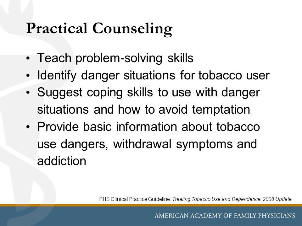 Practical Counseling Teach problem-solving skills Identify danger situations for tobacco user Suggest coping skills to use with danger situations and how to avoid temptation Provide basic information about tobacco use dangers, withdrawal symptoms and addiction PHS Clinical Practice Guideline: Treating Tobacco Use and Dependence: 2008 Update