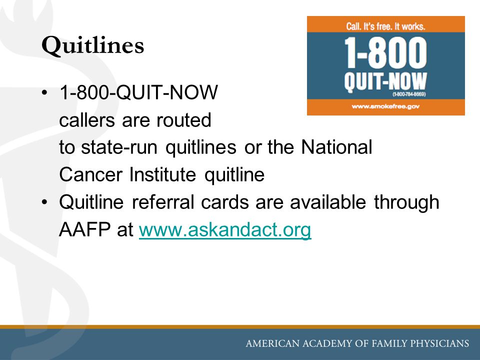 Quitlines 1-800-QUIT-NOW callers are routed to state-run quitlines or the National Cancer Institute quitline Quitline referral cards are available through AAFP at www.askandact.orgwww.askandact.org