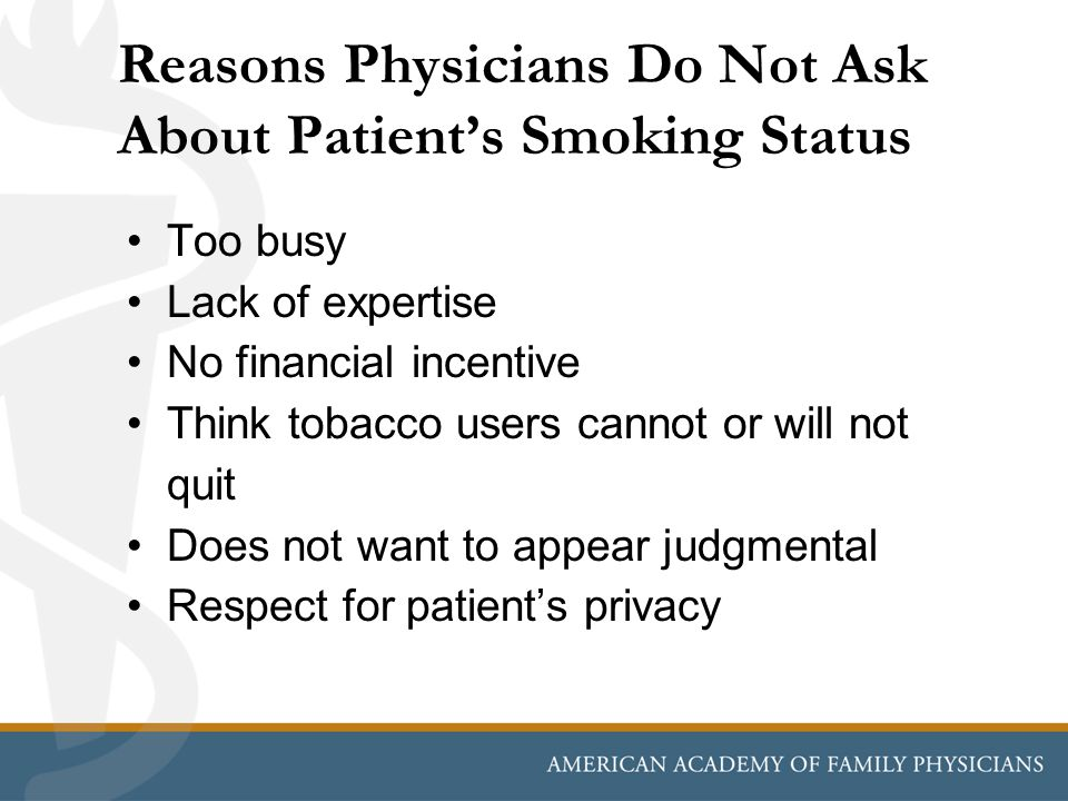 Reasons Physicians Do Not Ask About Patient's Smoking Status Too busy Lack of expertise No financial incentive Think tobacco users cannot or will not quit Does not want to appear judgmental Respect for patient's privacy