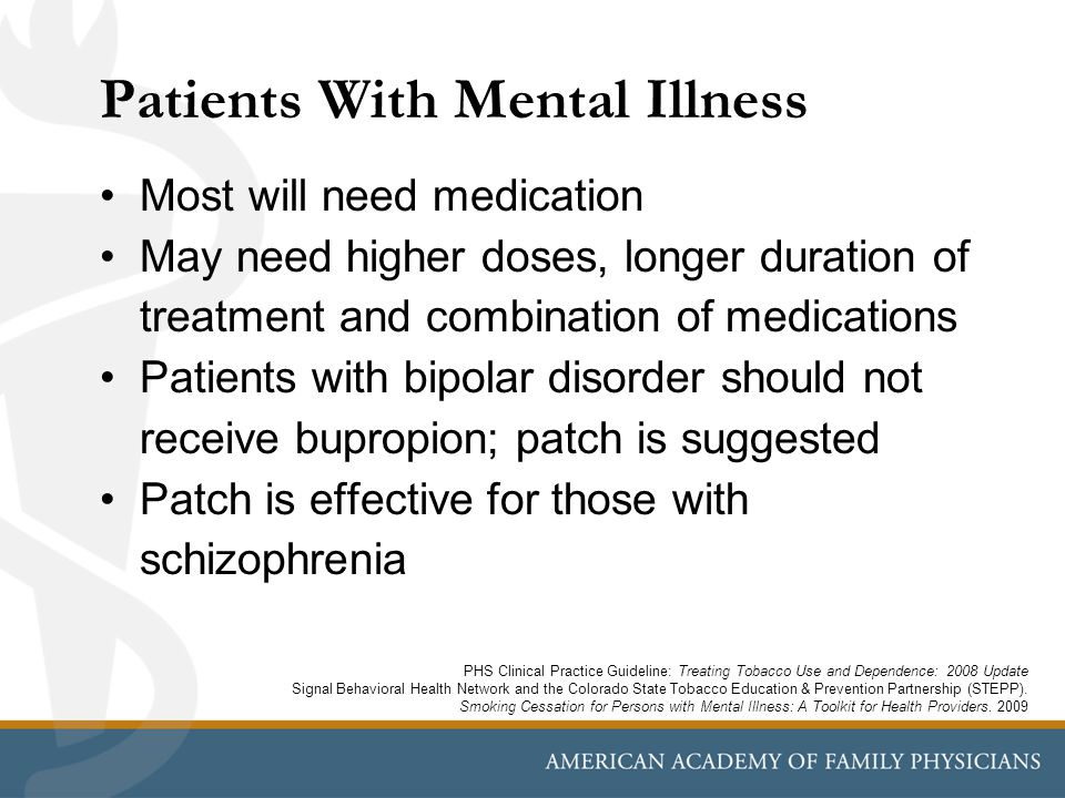 Patients With Mental Illness Most will need medication May need higher doses, longer duration of treatment and combination of medications Patients with bipolar disorder should not receive bupropion; patch is suggested Patch is effective for those with schizophrenia PHS Clinical Practice Guideline: Treating Tobacco Use and Dependence: 2008 Update Signal Behavioral Health Network and the Colorado State Tobacco Education & Prevention Partnership (STEPP).