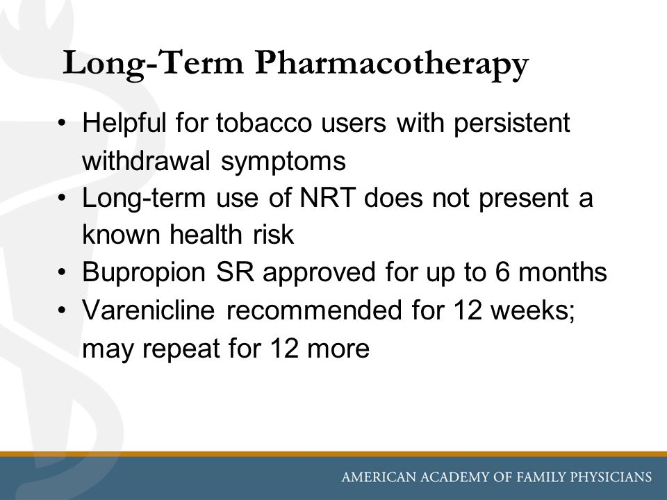 Long-Term Pharmacotherapy Helpful for tobacco users with persistent withdrawal symptoms Long-term use of NRT does not present a known health risk Bupropion SR approved for up to 6 months Varenicline recommended for 12 weeks; may repeat for 12 more