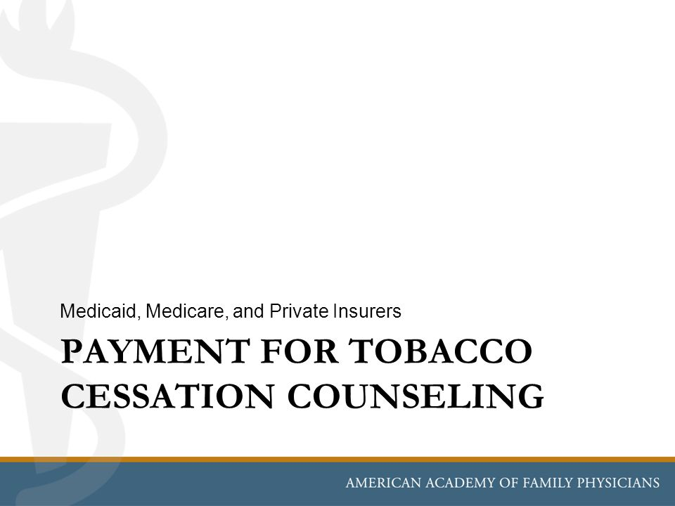 PAYMENT FOR TOBACCO CESSATION COUNSELING Medicaid, Medicare, and Private Insurers