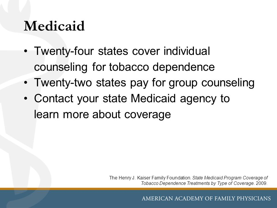 Medicaid Twenty-four states cover individual counseling for tobacco dependence Twenty-two states pay for group counseling Contact your state Medicaid agency to learn more about coverage The Henry J.