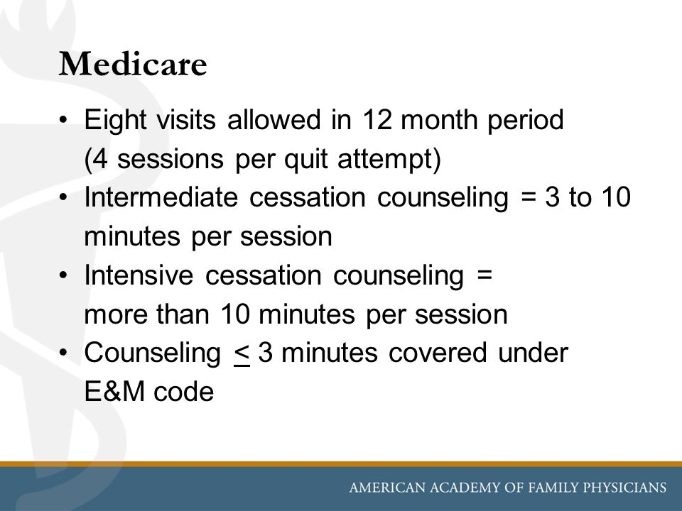 Medicare Eight visits allowed in 12 month period (4 sessions per quit attempt) Intermediate cessation counseling = 3 to 10 minutes per session Intensive cessation counseling = more than 10 minutes per session Counseling < 3 minutes covered under E&M code