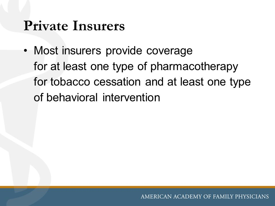 Private Insurers Most insurers provide coverage for at least one type of pharmacotherapy for tobacco cessation and at least one type of behavioral intervention