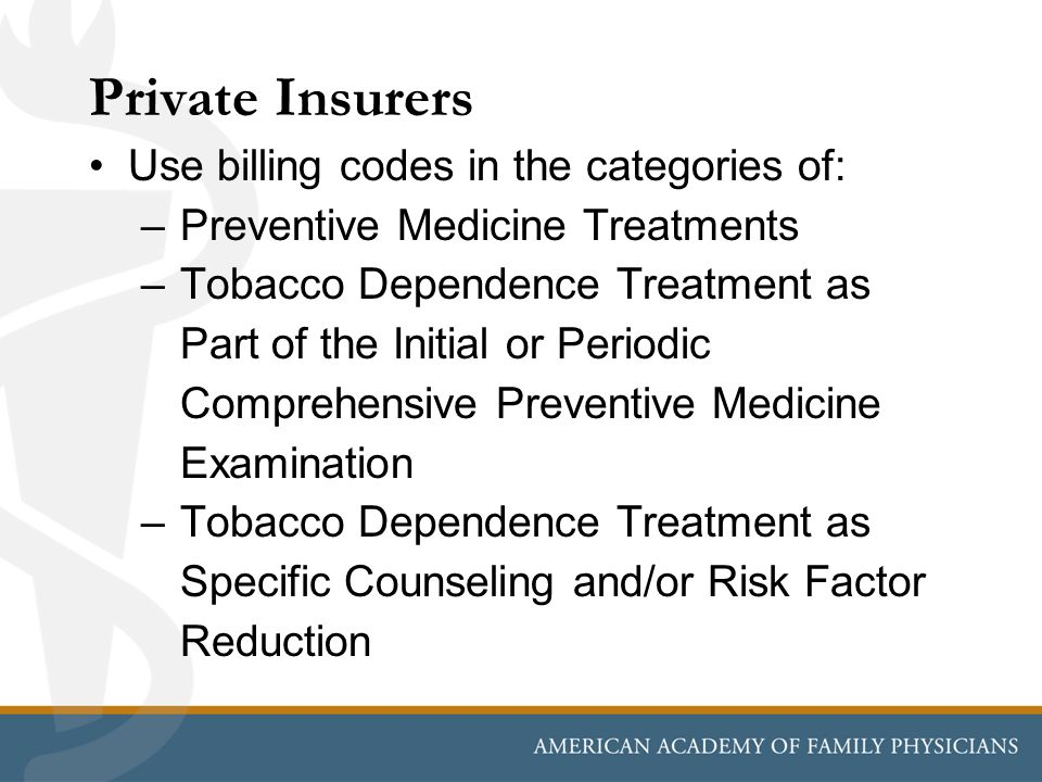 Private Insurers Use billing codes in the categories of: –Preventive Medicine Treatments –Tobacco Dependence Treatment as Part of the Initial or Periodic Comprehensive Preventive Medicine Examination –Tobacco Dependence Treatment as Specific Counseling and/or Risk Factor Reduction