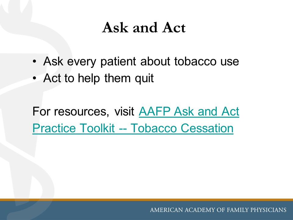 Ask and Act Ask every patient about tobacco use Act to help them quit For resources, visit AAFP Ask and Act Practice Toolkit -- Tobacco CessationAAFP Ask and Act Practice Toolkit -- Tobacco Cessation