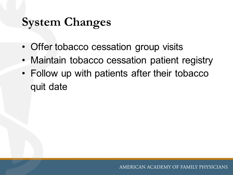 System Changes Offer tobacco cessation group visits Maintain tobacco cessation patient registry Follow up with patients after their tobacco quit date