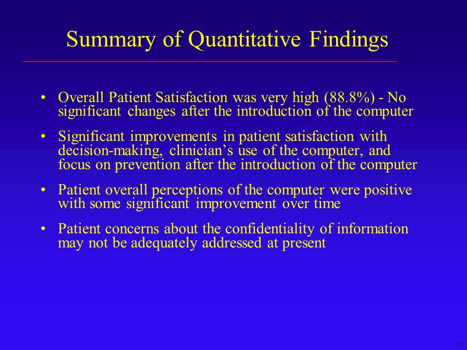 15 Summary of Quantitative Findings Overall Patient Satisfaction was very high (88.8%) - No significant changes after the introduction of the computer Significant improvements in patient satisfaction with decision-making, clinician's use of the computer, and focus on prevention after the introduction of the computer Patient overall perceptions of the computer were positive with some significant improvement over time Patient concerns about the confidentiality of information may not be adequately addressed at present ________________________________________________
