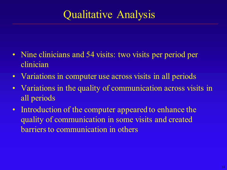 16 Qualitative Analysis Nine clinicians and 54 visits: two visits per period per clinician Variations in computer use across visits in all periods Variations in the quality of communication across visits in all periods Introduction of the computer appeared to enhance the quality of communication in some visits and created barriers to communication in others