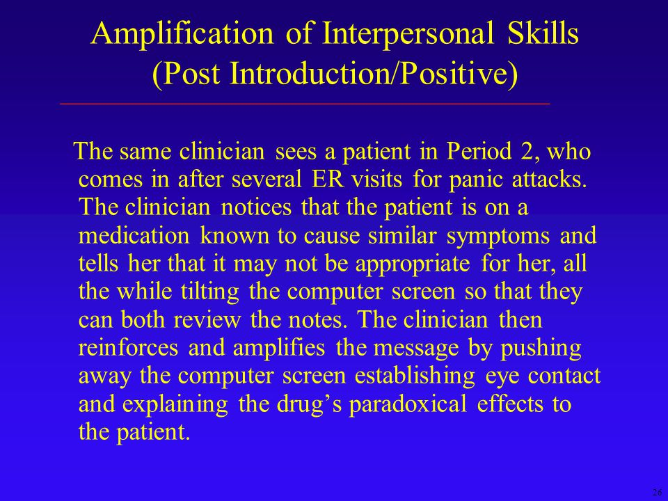 26 Amplification of Interpersonal Skills (Post Introduction/Positive) The same clinician sees a patient in Period 2, who comes in after several ER visits for panic attacks.
