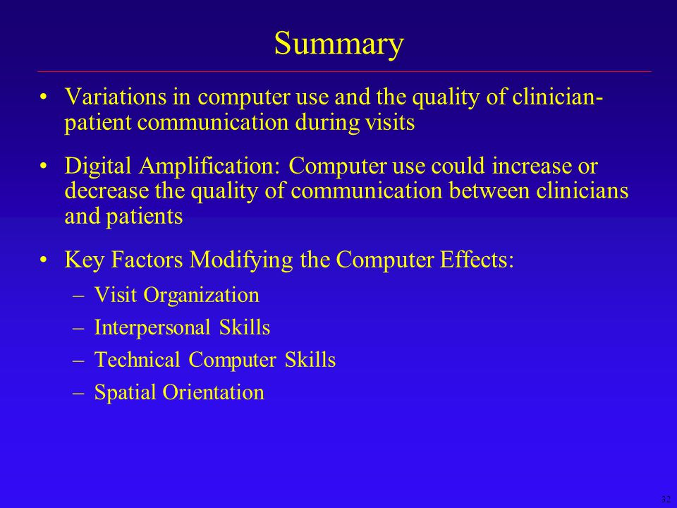 32 Summary Variations in computer use and the quality of clinician- patient communication during visits Digital Amplification: Computer use could increase or decrease the quality of communication between clinicians and patients Key Factors Modifying the Computer Effects: –Visit Organization –Interpersonal Skills –Technical Computer Skills –Spatial Orientation