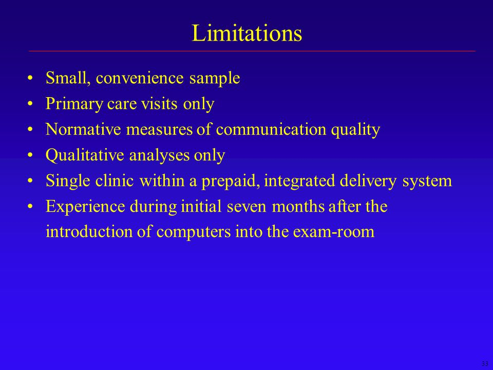 33 Limitations Small, convenience sample Primary care visits only Normative measures of communication quality Qualitative analyses only Single clinic within a prepaid, integrated delivery system Experience during initial seven months after the introduction of computers into the exam-room