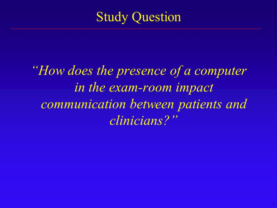 4 Study Question How does the presence of a computer in the exam-room impact communication between patients and clinicians?