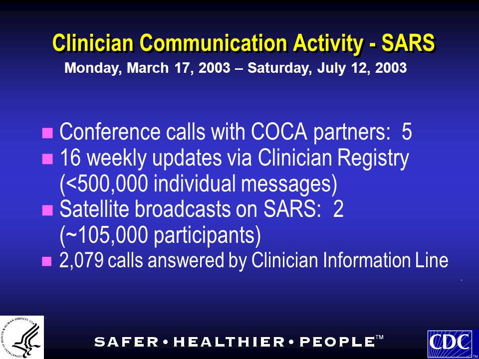 Clinician Communication Activity - SARS Conference calls with COCA partners: 5 16 weekly updates via Clinician Registry (<500,000 individual messages) Satellite broadcasts on SARS: 2 (~105,000 participants) 2,079 calls answered by Clinician Information Line Conference calls with COCA partners: 5 16 weekly updates via Clinician Registry (<500,000 individual messages) Satellite broadcasts on SARS: 2 (~105,000 participants) 2,079 calls answered by Clinician Information Line Monday, March 17, 2003 – Saturday, July 12, 2003