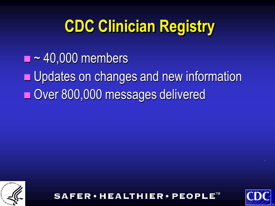 CDC Clinician Registry ~ 40,000 members Updates on changes and new information Over 800,000 messages delivered ~ 40,000 members Updates on changes and new information Over 800,000 messages delivered