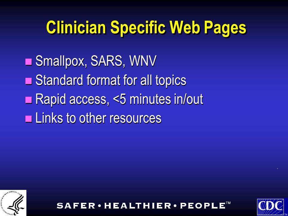 Clinician Specific Web Pages Smallpox, SARS, WNV Standard format for all topics Rapid access, <5 minutes in/out Links to other resources Smallpox, SARS, WNV Standard format for all topics Rapid access, <5 minutes in/out Links to other resources