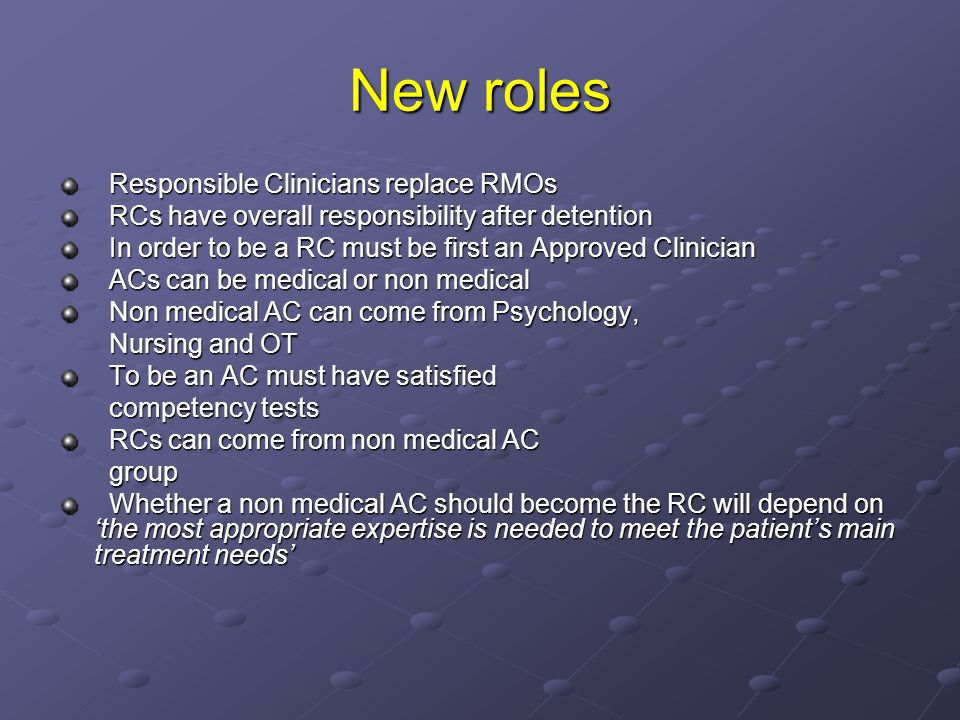 New roles Responsible Clinicians replace RMOs Responsible Clinicians replace RMOs RCs have overall responsibility after detention RCs have overall responsibility after detention In order to be a RC must be first an Approved Clinician In order to be a RC must be first an Approved Clinician ACs can be medical or non medical ACs can be medical or non medical Non medical AC can come from Psychology, Non medical AC can come from Psychology, Nursing and OT Nursing and OT To be an AC must have satisfied To be an AC must have satisfied competency tests competency tests RCs can come from non medical AC RCs can come from non medical AC group group Whether a non medical AC should become the RC will depend on 'the most appropriate expertise is needed to meet the patient's main treatment needs' Whether a non medical AC should become the RC will depend on 'the most appropriate expertise is needed to meet the patient's main treatment needs'