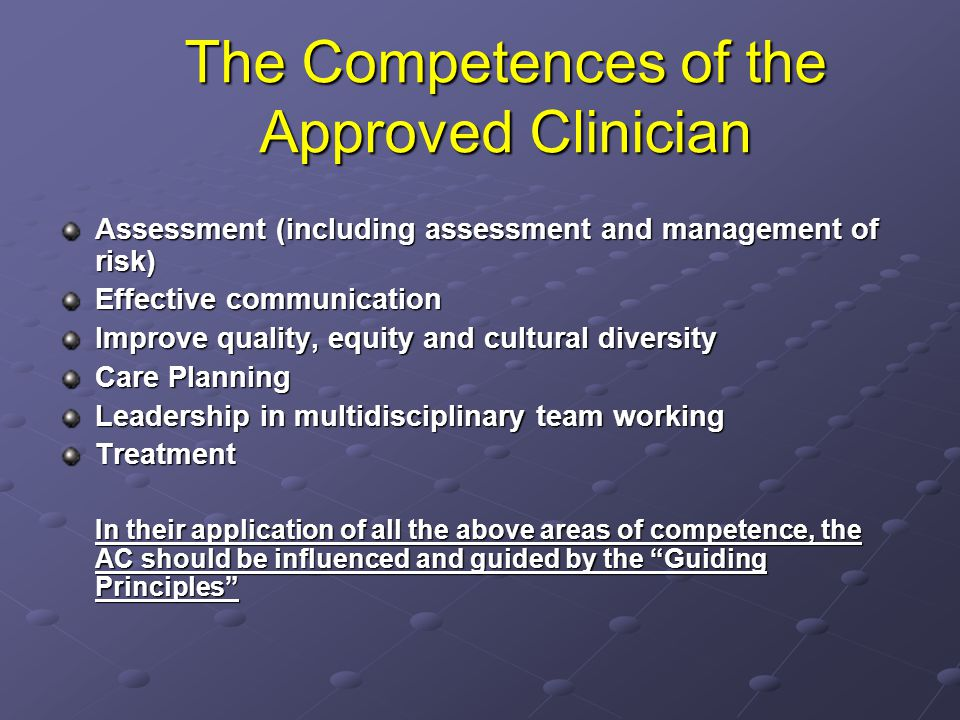 The Competences of the Approved Clinician Assessment (including assessment and management of risk) Effective communication Improve quality, equity and cultural diversity Care Planning Leadership in multidisciplinary team working Treatment In their application of all the above areas of competence, the AC should be influenced and guided by the Guiding Principles