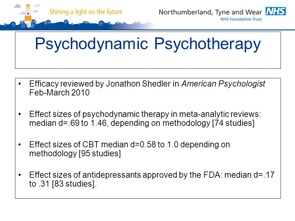 Psychodynamic Psychotherapy Efficacy reviewed by Jonathon Shedler in American Psychologist Feb-March 2010 Effect sizes of psychodynamic therapy in meta-analytic reviews: median d=.69 to 1.46, depending on methodology [74 studies] Effect sizes of CBT median d=0.58 to 1.0 depending on methodology [95 studies] Effect sizes of antidepressants approved by the FDA: median d=.17 to.31 [83 studies].
