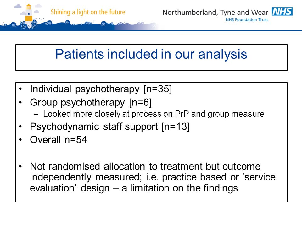 Patients included in our analysis Individual psychotherapy [n=35] Group psychotherapy [n=6] –Looked more closely at process on PrP and group measure Psychodynamic staff support [n=13] Overall n=54 Not randomised allocation to treatment but outcome independently measured; i.e.