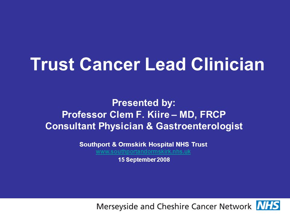Trust Cancer Lead Clinician Presented by: Professor Clem F. Kiire – MD, FRCP Consultant Physician & Gastroenterologist Southport & Ormskirk Hospital N