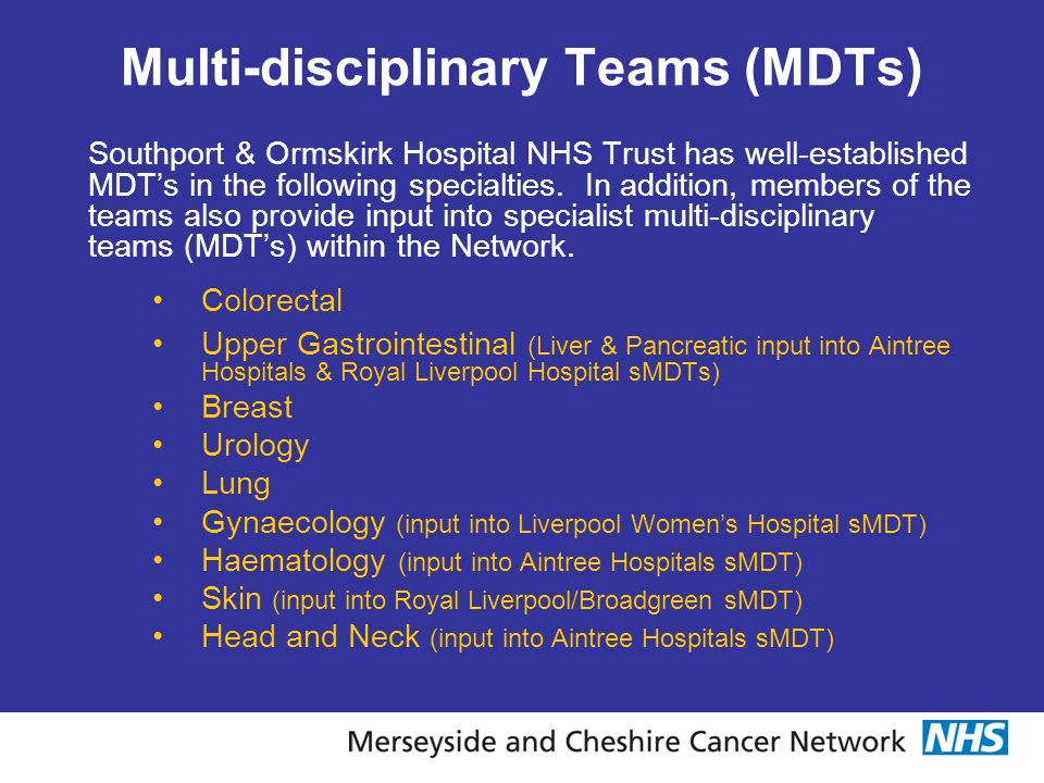Multi-disciplinary Teams (MDTs) Southport & Ormskirk Hospital NHS Trust has well-established MDT's in the following specialties. In addition, members