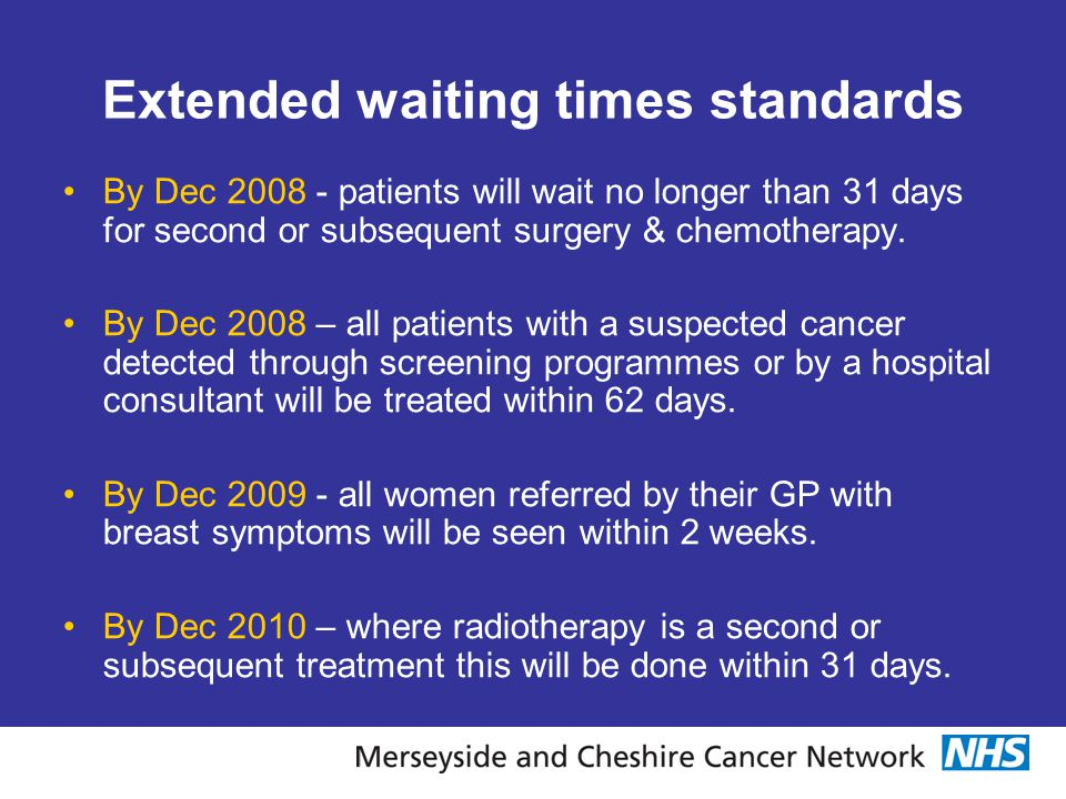 Extended waiting times standards By Dec 2008 - patients will wait no longer than 31 days for second or subsequent surgery & chemotherapy. By Dec 2008