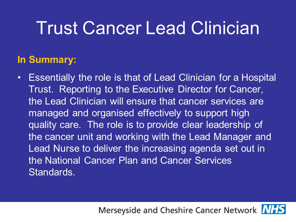Trust Cancer Lead Clinician In Summary: Essentially the role is that of Lead Clinician for a Hospital Trust. Reporting to the Executive Director for C