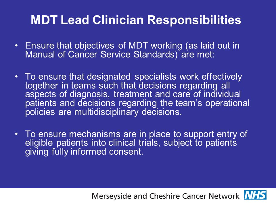MDT Lead Clinician Responsibilities Ensure that objectives of MDT working (as laid out in Manual of Cancer Service Standards) are met: To ensure that