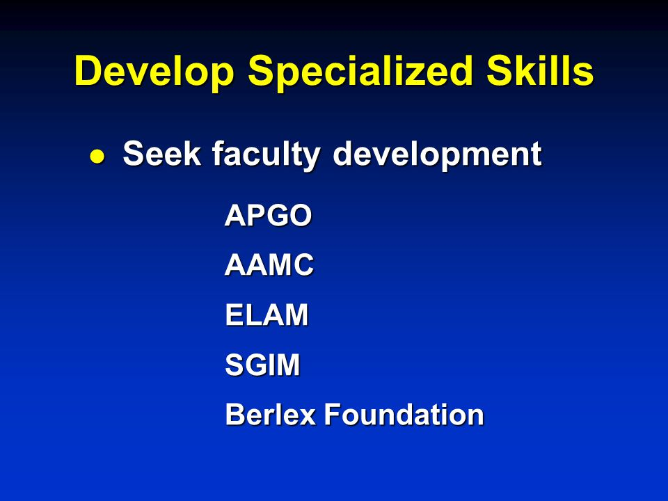 Develop Specialized Skills l Seek faculty development APGOAAMCELAMSGIM Berlex Foundation