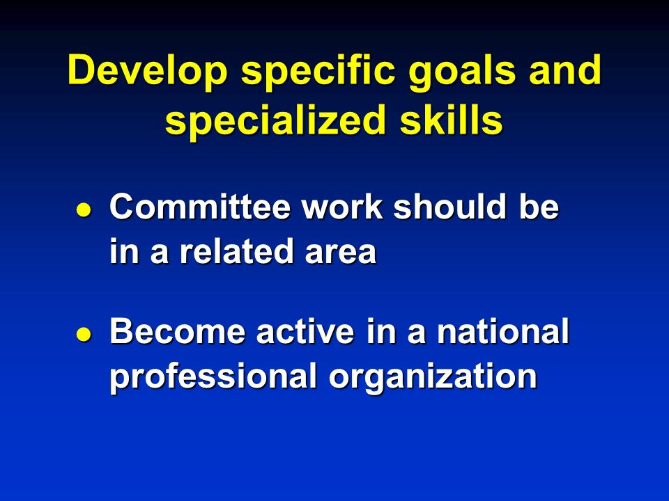 Develop specific goals and specialized skills l Committee work should be in a related area l Become active in a national professional organization
