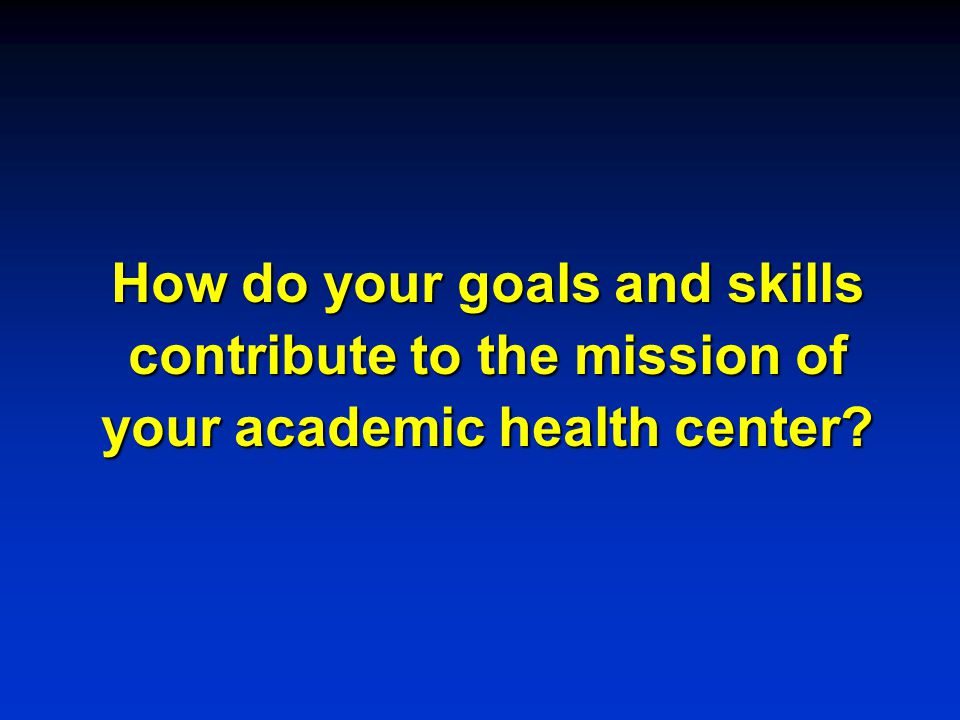 How do your goals and skills contribute to the mission of your academic health center