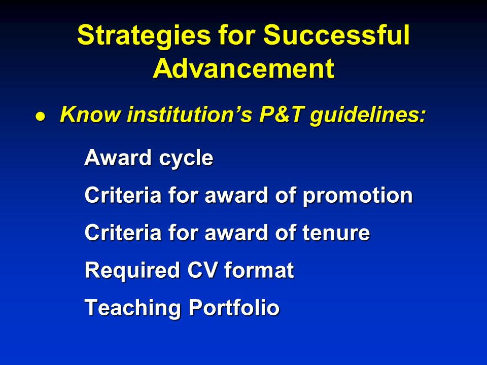 Strategies for Successful Advancement l Know institution's P&T guidelines: Award cycle Criteria for award of promotion Criteria for award of tenure Required CV format Teaching Portfolio