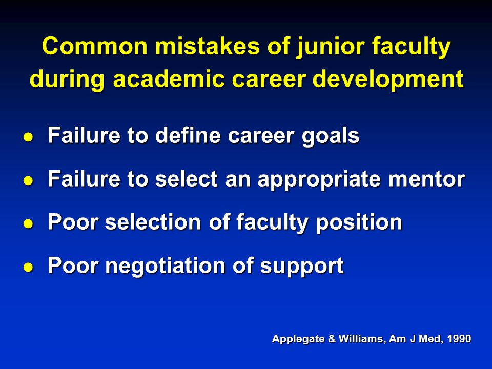 Common mistakes of junior faculty during academic career development l Failure to define career goals l Failure to select an appropriate mentor l Poor selection of faculty position l Poor negotiation of support Applegate & Williams, Am J Med, 1990
