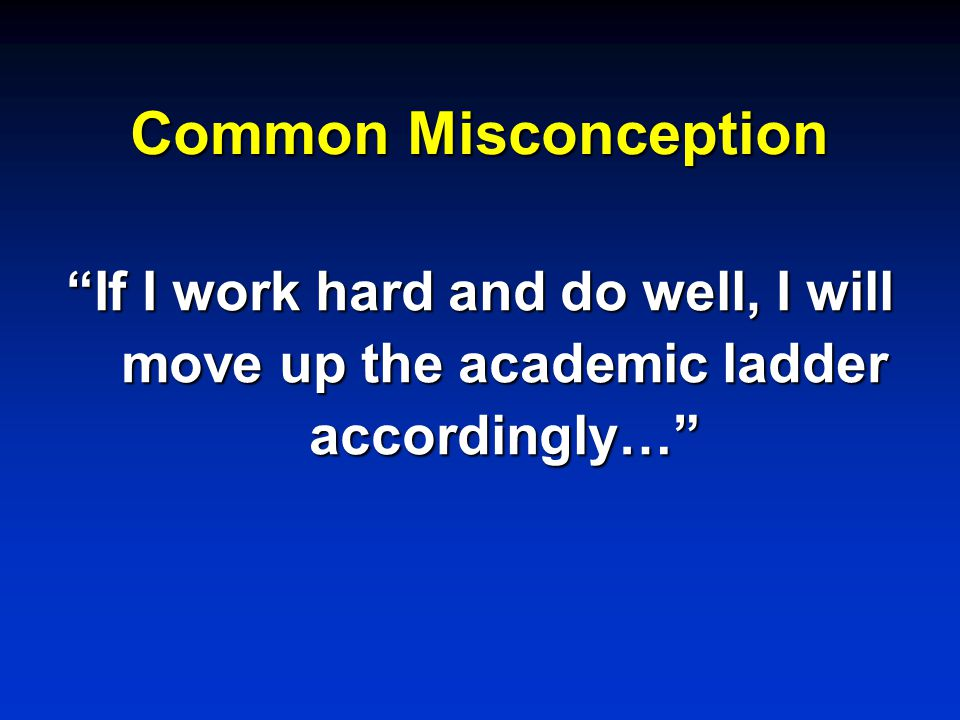 Common Misconception If I work hard and do well, I will move up the academic ladder accordingly…