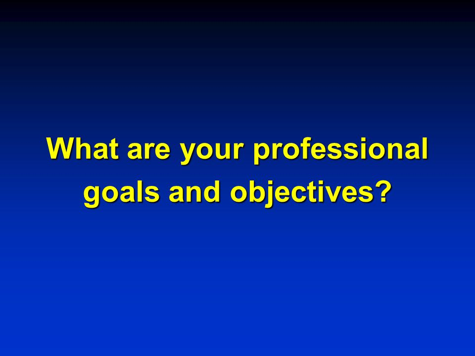 What are your professional goals and objectives