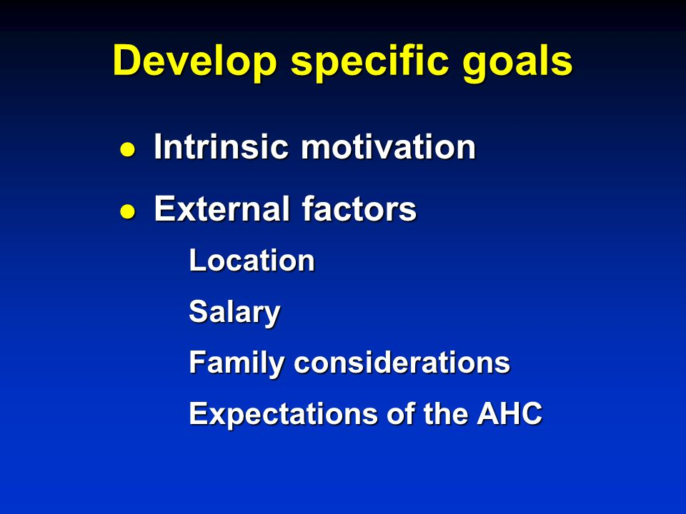 Develop specific goals l Intrinsic motivation l External factors LocationSalary Family considerations Expectations of the AHC