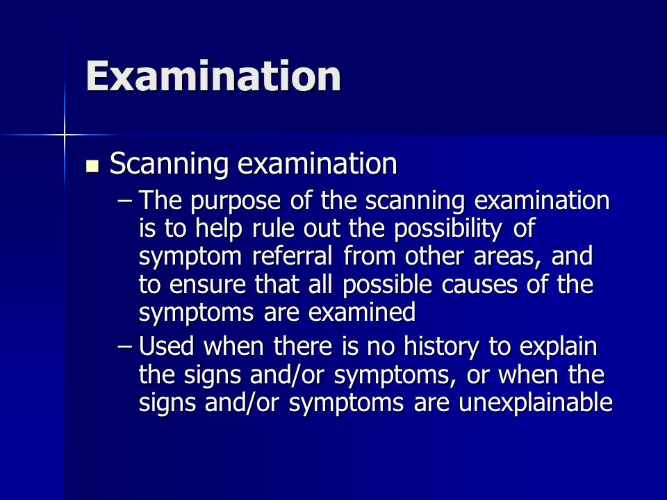 Examination Scanning examination Scanning examination –The purpose of the scanning examination is to help rule out the possibility of symptom referral from other areas, and to ensure that all possible causes of the symptoms are examined –Used when there is no history to explain the signs and/or symptoms, or when the signs and/or symptoms are unexplainable