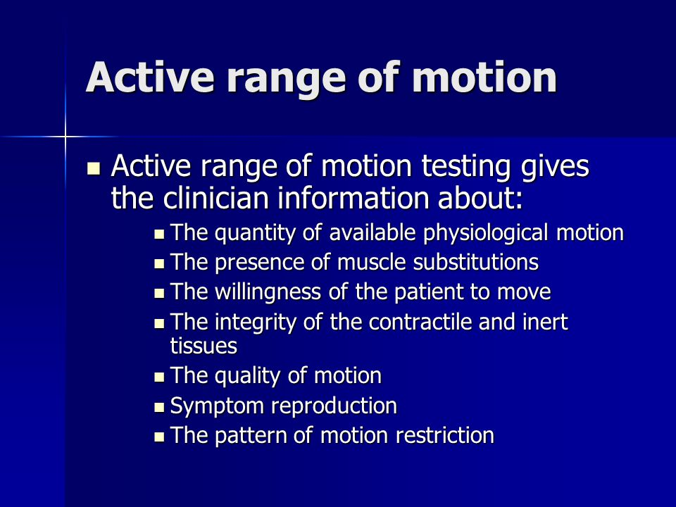 Active range of motion Active range of motion testing gives the clinician information about: Active range of motion testing gives the clinician information about: The quantity of available physiological motion The quantity of available physiological motion The presence of muscle substitutions The presence of muscle substitutions The willingness of the patient to move The willingness of the patient to move The integrity of the contractile and inert tissues The integrity of the contractile and inert tissues The quality of motion The quality of motion Symptom reproduction Symptom reproduction The pattern of motion restriction The pattern of motion restriction