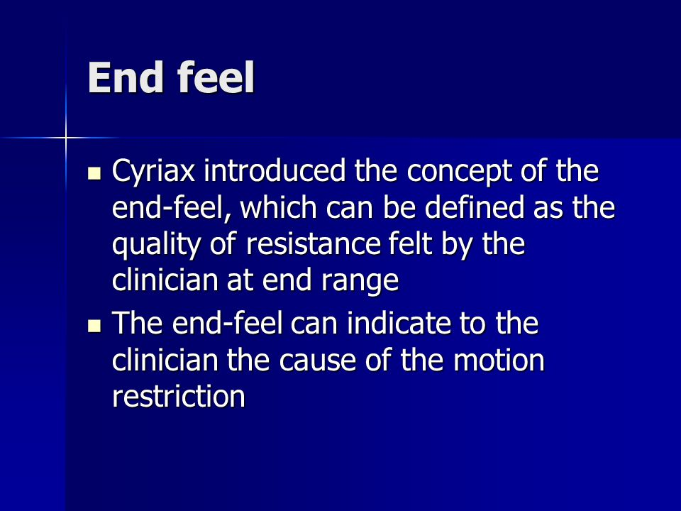 End feel Cyriax introduced the concept of the end-feel, which can be defined as the quality of resistance felt by the clinician at end range Cyriax introduced the concept of the end-feel, which can be defined as the quality of resistance felt by the clinician at end range The end-feel can indicate to the clinician the cause of the motion restriction The end-feel can indicate to the clinician the cause of the motion restriction