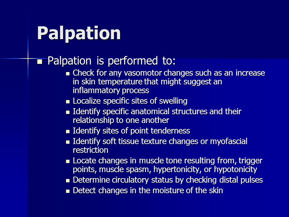 Palpation Palpation is performed to: Palpation is performed to: Check for any vasomotor changes such as an increase in skin temperature that might suggest an inflammatory process Check for any vasomotor changes such as an increase in skin temperature that might suggest an inflammatory process Localize specific sites of swelling Localize specific sites of swelling Identify specific anatomical structures and their relationship to one another Identify specific anatomical structures and their relationship to one another Identify sites of point tenderness Identify sites of point tenderness Identify soft tissue texture changes or myofascial restriction Identify soft tissue texture changes or myofascial restriction Locate changes in muscle tone resulting from, trigger points, muscle spasm, hypertonicity, or hypotonicity Locate changes in muscle tone resulting from, trigger points, muscle spasm, hypertonicity, or hypotonicity Determine circulatory status by checking distal pulses Determine circulatory status by checking distal pulses Detect changes in the moisture of the skin Detect changes in the moisture of the skin