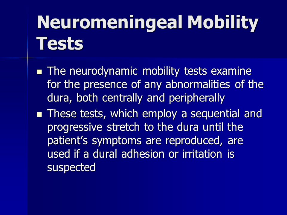 Neuromeningeal Mobility Tests The neurodynamic mobility tests examine for the presence of any abnormalities of the dura, both centrally and peripherally The neurodynamic mobility tests examine for the presence of any abnormalities of the dura, both centrally and peripherally These tests, which employ a sequential and progressive stretch to the dura until the patient's symptoms are reproduced, are used if a dural adhesion or irritation is suspected These tests, which employ a sequential and progressive stretch to the dura until the patient's symptoms are reproduced, are used if a dural adhesion or irritation is suspected