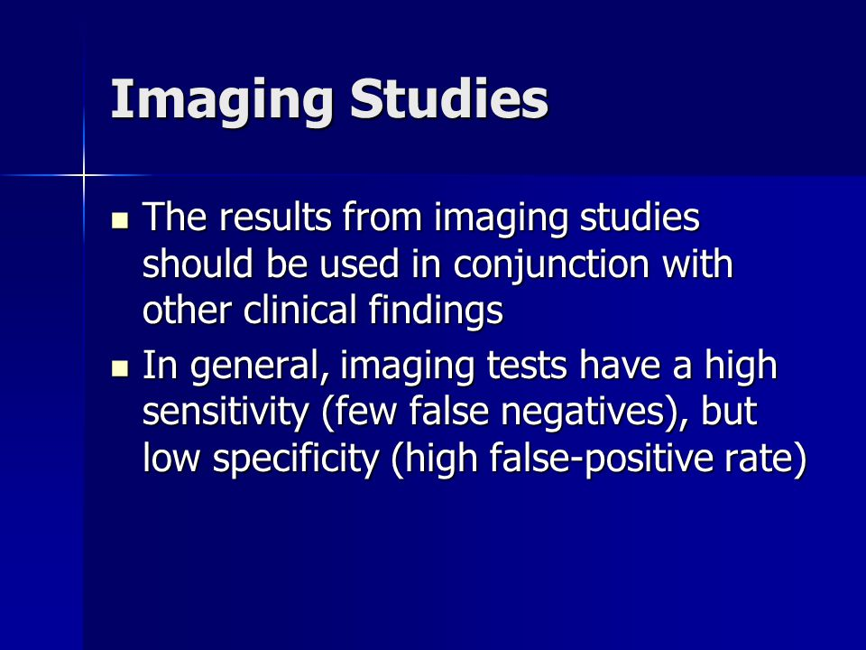 Imaging Studies The results from imaging studies should be used in conjunction with other clinical findings The results from imaging studies should be used in conjunction with other clinical findings In general, imaging tests have a high sensitivity (few false negatives), but low specificity (high false-positive rate) In general, imaging tests have a high sensitivity (few false negatives), but low specificity (high false-positive rate)