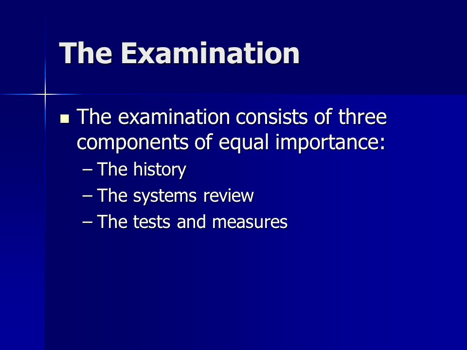 The Examination The examination consists of three components of equal importance: The examination consists of three components of equal importance: –The history –The systems review –The tests and measures