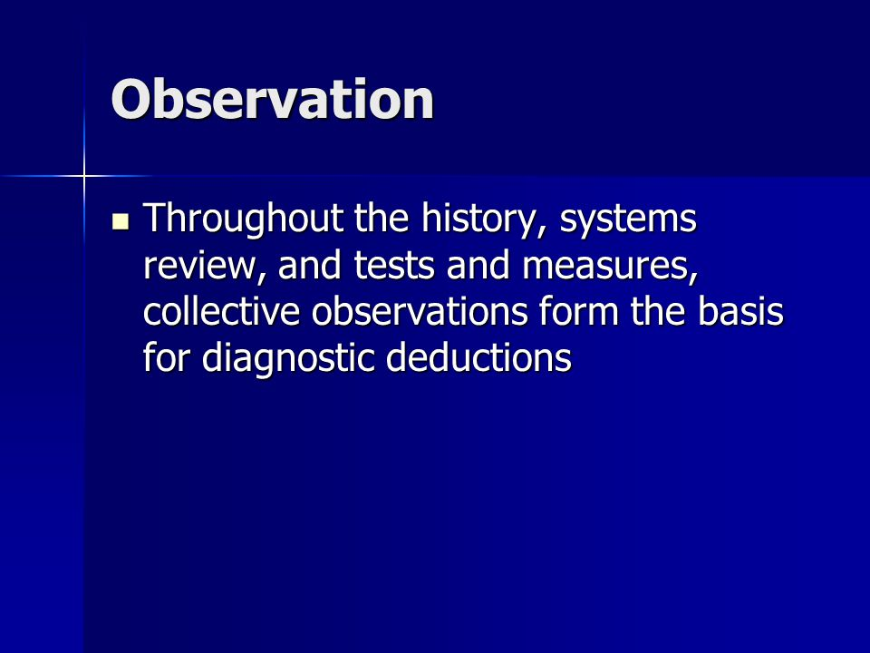 Observation Throughout the history, systems review, and tests and measures, collective observations form the basis for diagnostic deductions Throughout the history, systems review, and tests and measures, collective observations form the basis for diagnostic deductions