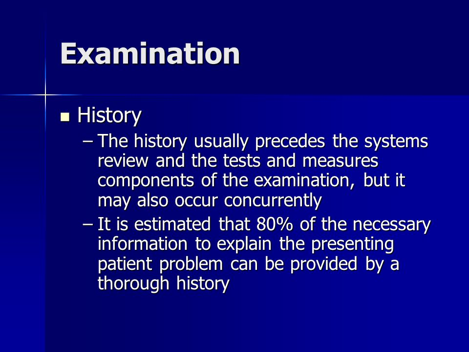 Examination History of current condition History of current condition –This portion of the history taking can prove the most challenging, and involves the gathering of both positive and negative findings, followed by the dissemination of the information into a working hypothesis